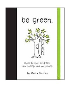Be Green: Don't Be Blue, Be Green. How to Help Save Our Planet