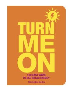 Turn Me on: 100 Easy Ways to Use Solar Energy, by Michelle Kodis