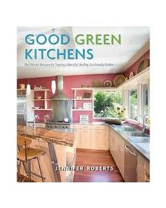 Good Green Kitchens: The Ultimate Resource for Creating a Beautiful, Healthy, Eco-Friendly Kitchen
